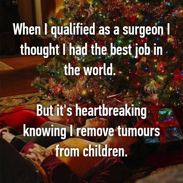 When I qualified as a surgeon I thought I had the best job in the world.   But it's heartbreaking knowing I remove tumours from children.