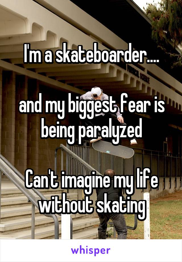 I'm a skateboarder....  and my biggest fear is being paralyzed  Can't imagine my life without skating