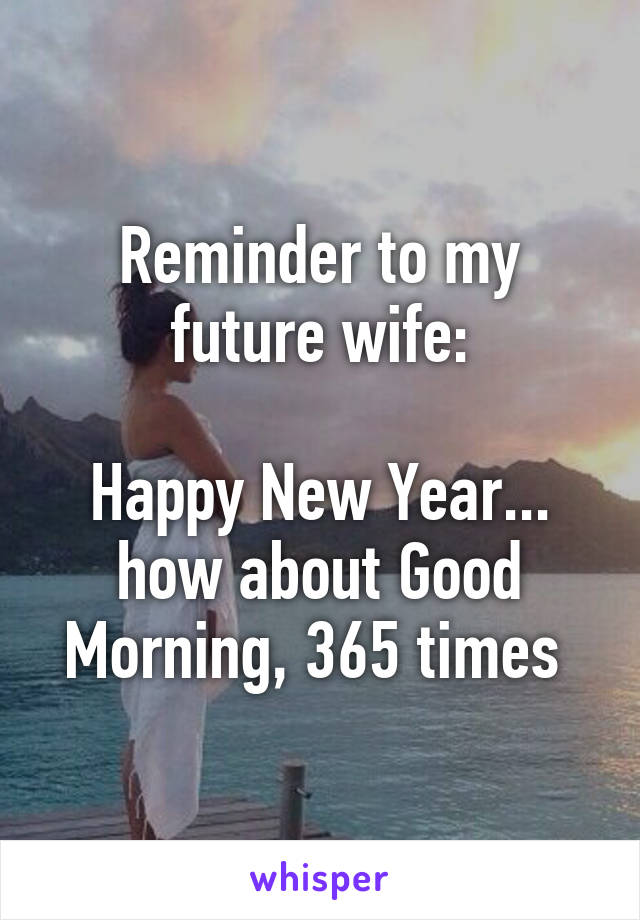 reminder to my future wife happy new year how about good morning 365 times