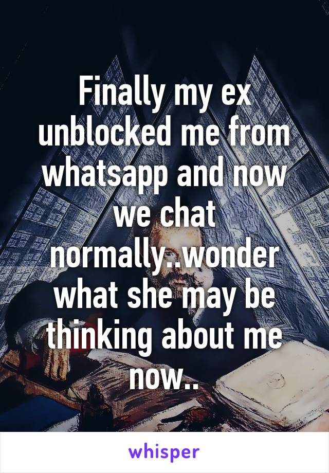Finally my ex unblocked me from whatsapp and now we chat normally