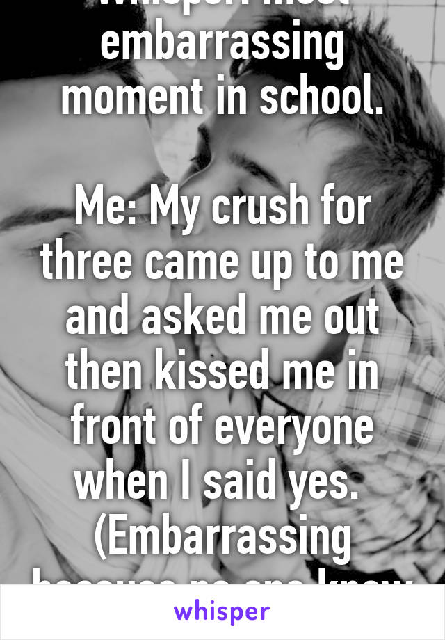 Whisper Most Embarrassing Moment In School Me My Crush For Three