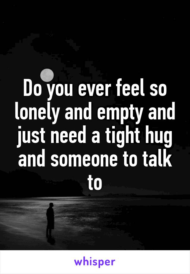 have you ever feel so lonely