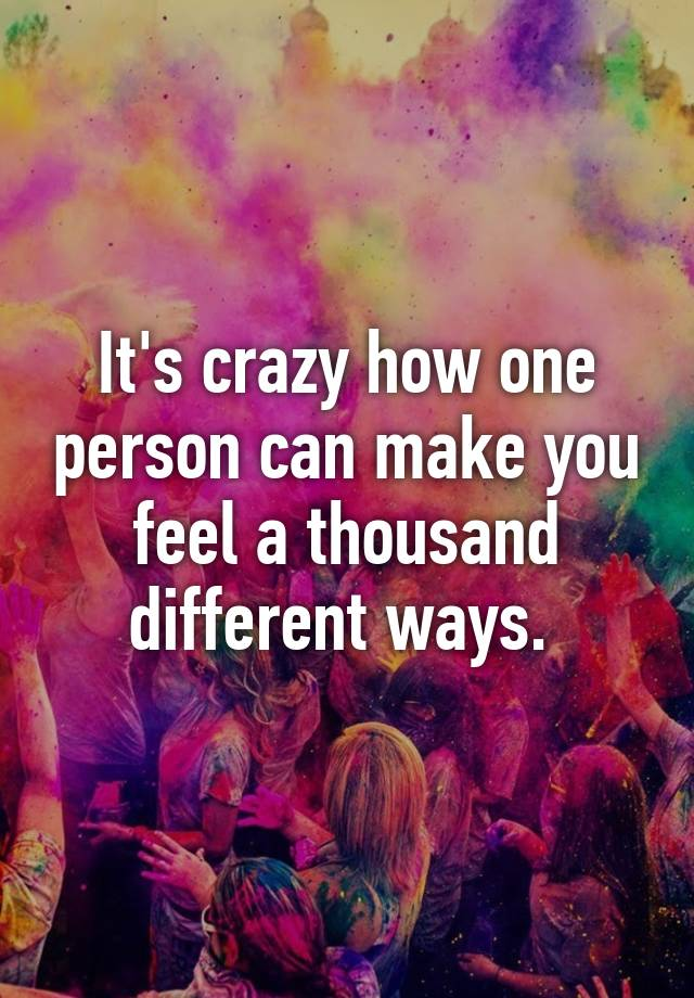 Its Crazy How One Person Can Make You Feel A Thousand Different Ways