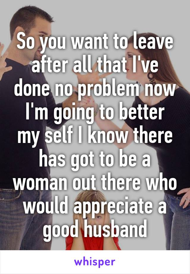 So you want to leave after all that I've done no problem now I'm going to better my self I know there has got to be a woman out there who would appreciate a good husband