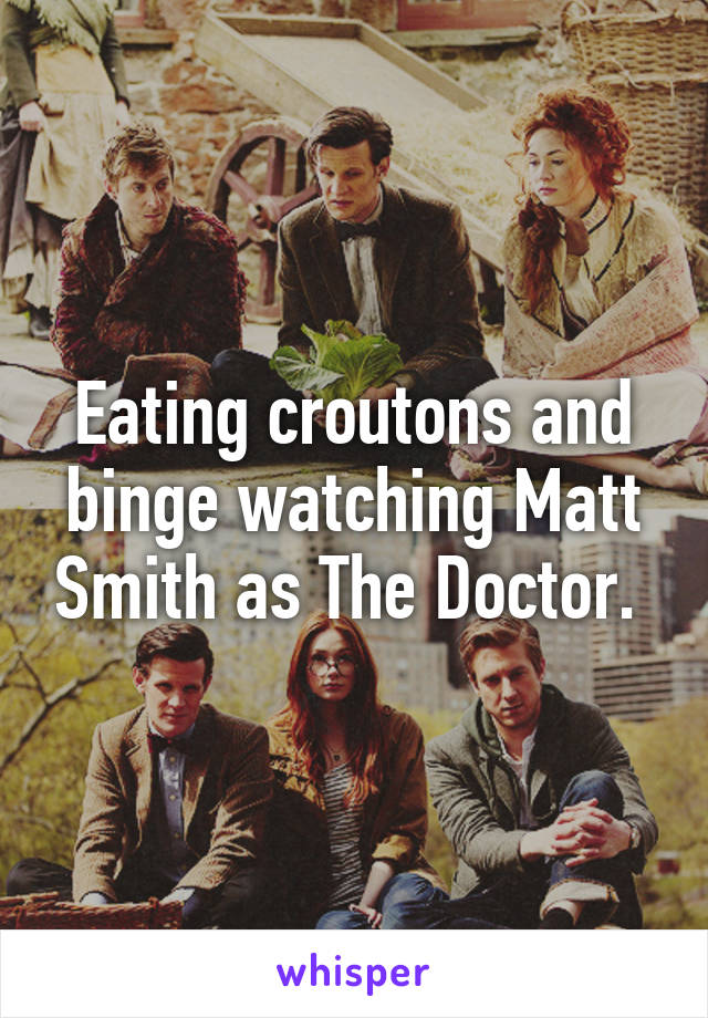 Eating croutons and binge watching Matt Smith as The Doctor.
