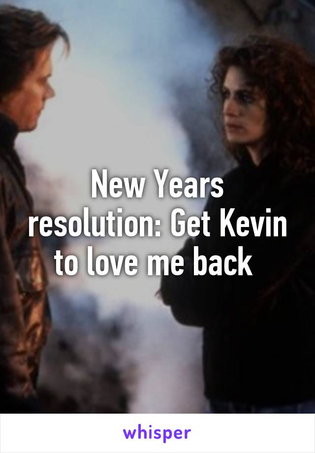 New Years resolution: Get Kevin to love me back