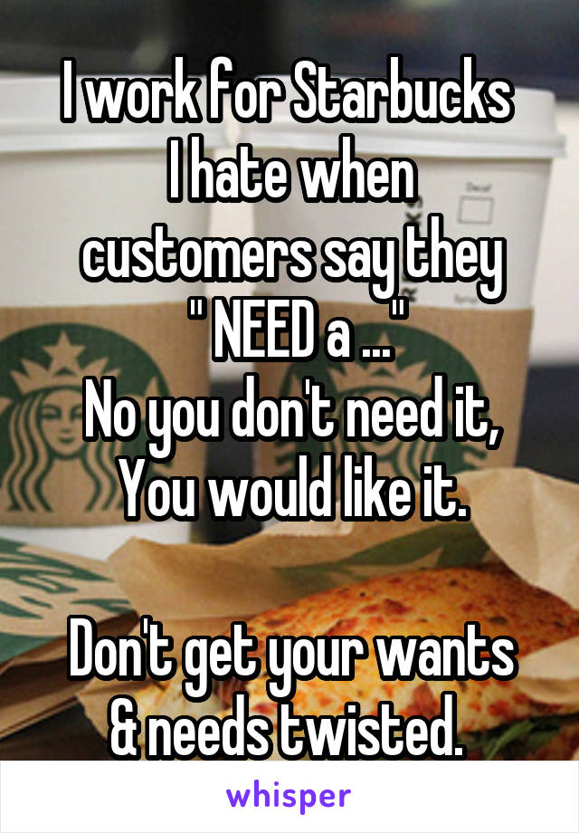 """I work for Starbucks  I hate when customers say they  """" NEED a ..."""" No you don't need it, You would like it.  Don't get your wants & needs twisted."""