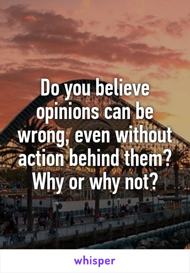 Do you believe opinions can be wrong, even without action behind them? Why or why not?