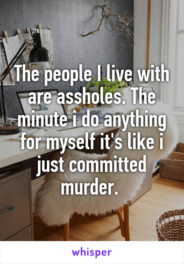 The people I live with are assholes. The minute i do anything for myself it's like i just committed murder.