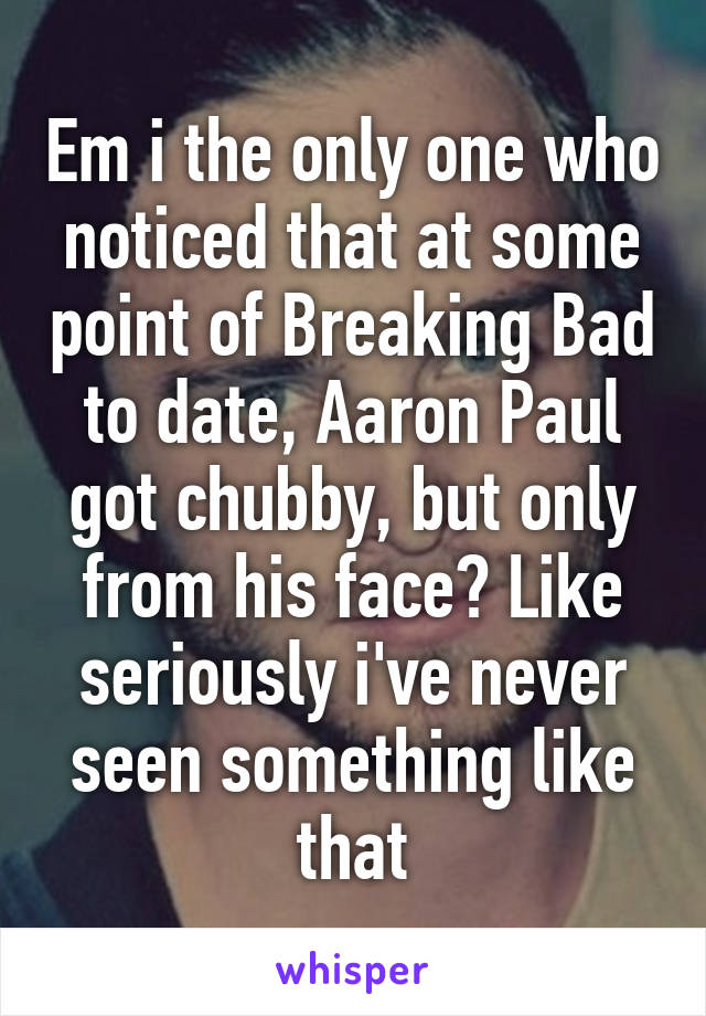 Em i the only one who noticed that at some point of Breaking Bad to date, Aaron Paul got chubby, but only from his face? Like seriously i've never seen something like that