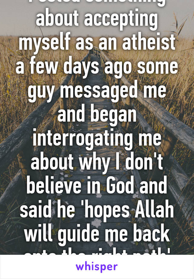 Posted something about accepting myself as an atheist a few days ago some guy messaged me and began interrogating me about why I don't believe in God and said he 'hopes Allah will guide me back onto the right path' sighhhh..