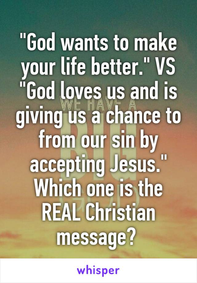"""God wants to make your life better."" VS ""God loves us and is giving us a chance to from our sin by accepting Jesus."" Which one is the REAL Christian message?"