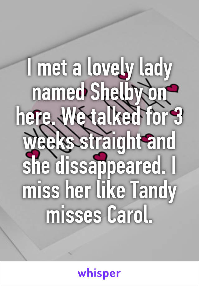 I met a lovely lady named Shelby on here. We talked for 3 weeks straight and she dissappeared. I miss her like Tandy misses Carol.