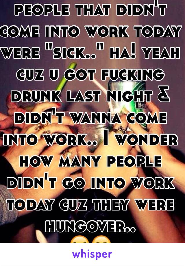 "people that didn't come into work today were ""sick.."" ha! yeah cuz u got fucking drunk last night & didn't wanna come into work.. I wonder how many people didn't go into work today cuz they were hungover.. 😪😷"