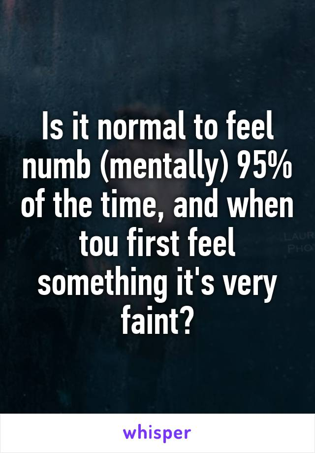 Is it normal to feel numb (mentally) 95% of the time, and when tou first feel something it's very faint?
