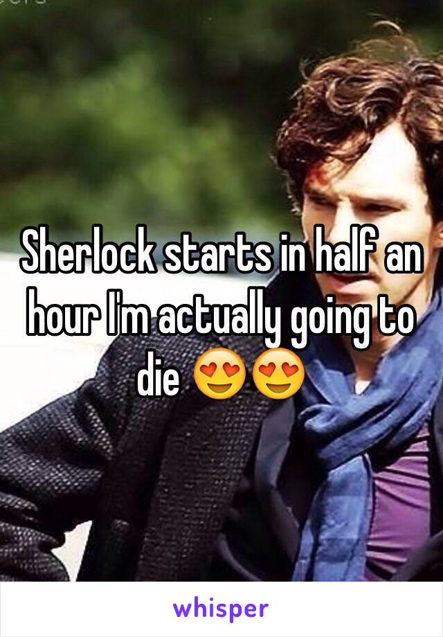 Sherlock starts in half an hour I'm actually going to die 😍😍