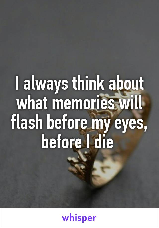 I always think about what memories will flash before my eyes, before I die