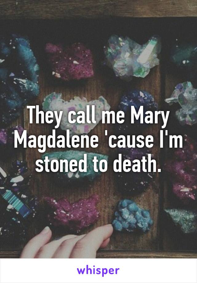 They call me Mary Magdalene 'cause I'm stoned to death.