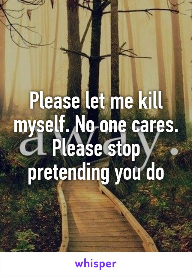 Please let me kill myself. No one cares. Please stop pretending you do