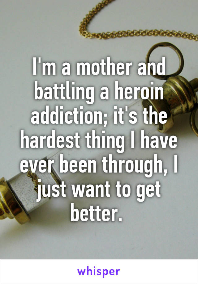 I'm a mother and battling a heroin addiction; it's the hardest thing I have ever been through, I just want to get better.