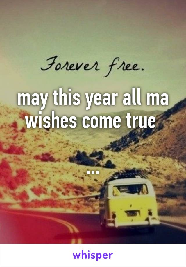 may this year all ma wishes come true   ...