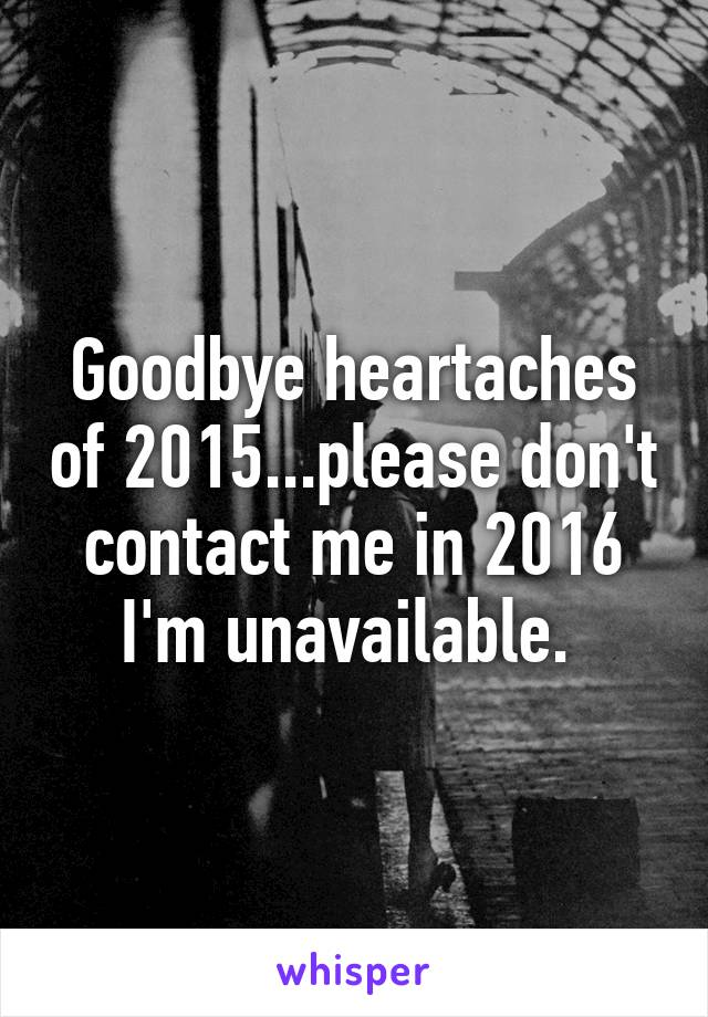 Goodbye heartaches of 2015...please don't contact me in 2016 I'm unavailable.