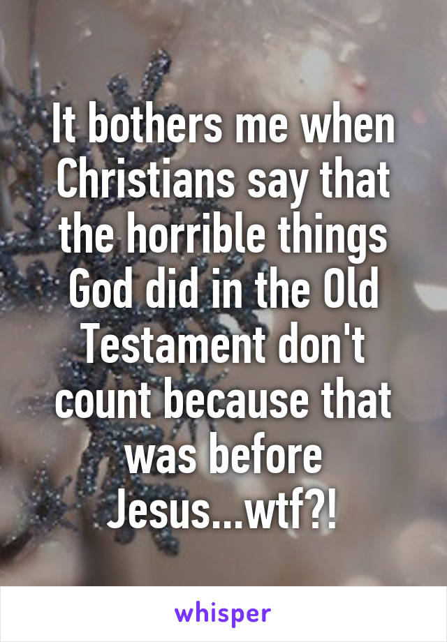 It bothers me when Christians say that the horrible things God did in the Old Testament don't count because that was before Jesus...wtf?!