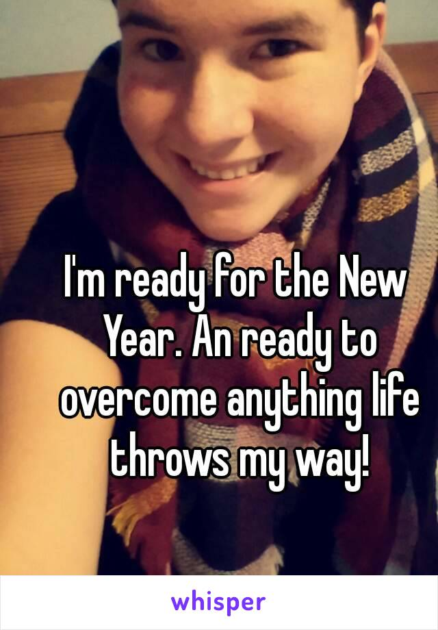 I'm ready for the New Year. An ready to overcome anything life throws my way!