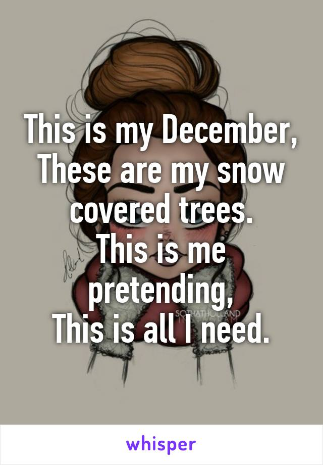 This is my December, These are my snow covered trees. This is me pretending, This is all I need.