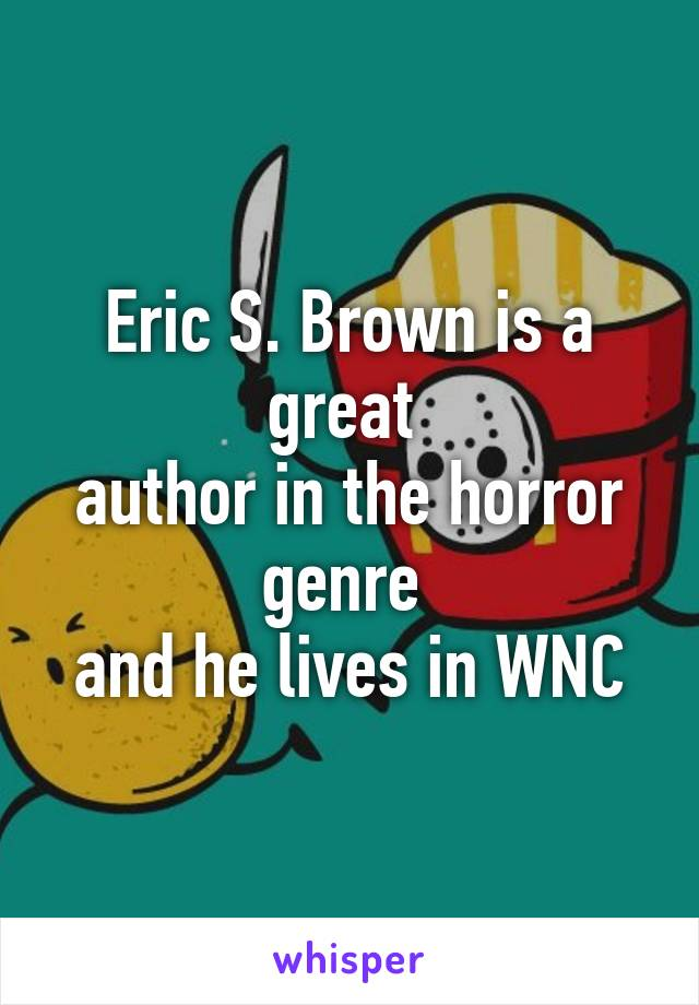 Eric S. Brown is a great  author in the horror genre  and he lives in WNC