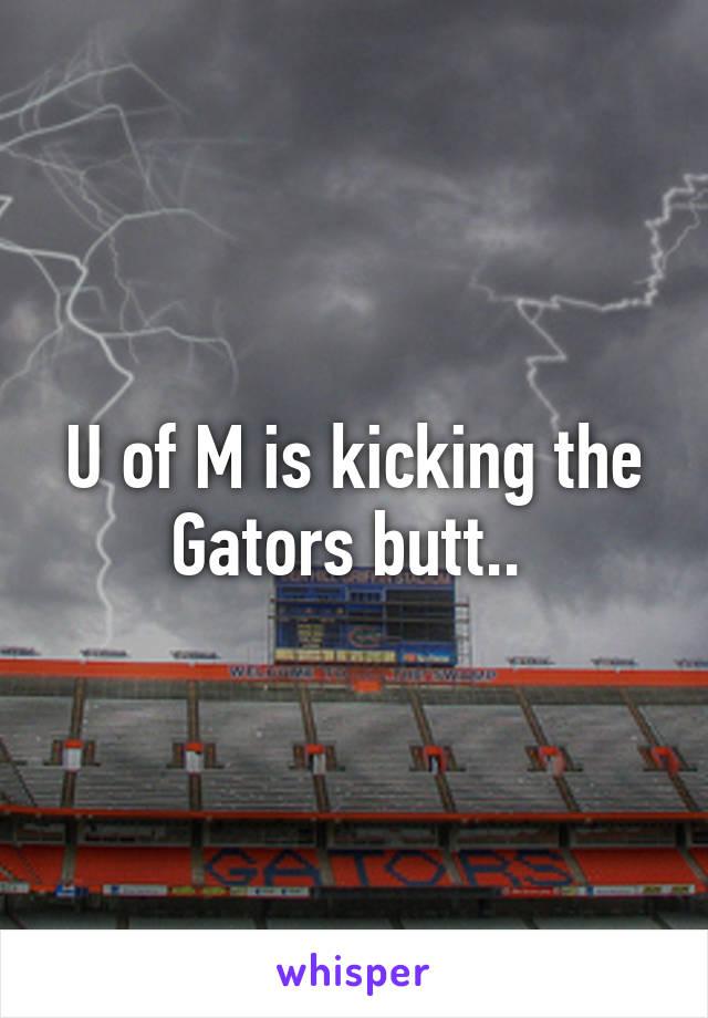 U of M is kicking the Gators butt..