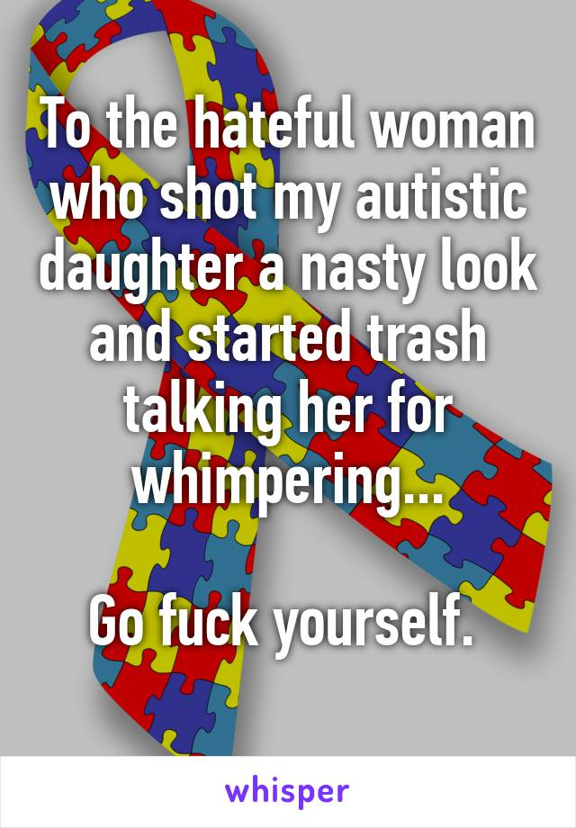 To the hateful woman who shot my autistic daughter a nasty look and started trash talking her for whimpering...  Go fuck yourself.