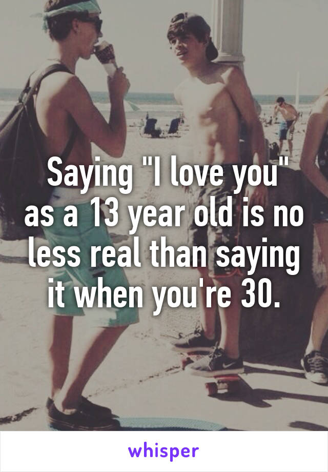 """Saying """"I love you"""" as a 13 year old is no less real than saying it when you're 30."""