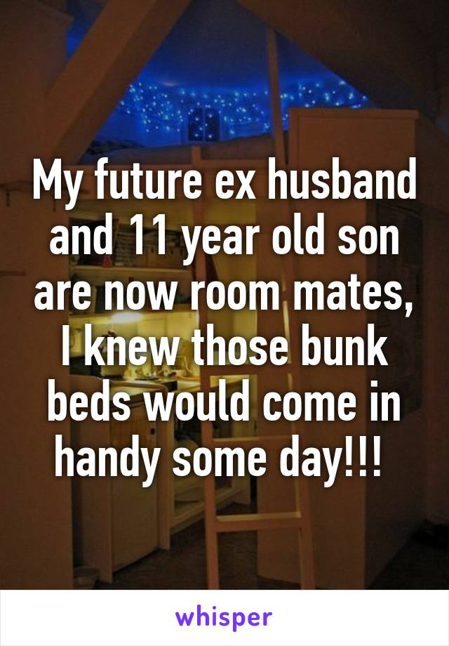 My future ex husband and 11 year old son are now room mates, I knew those bunk beds would come in handy some day!!!