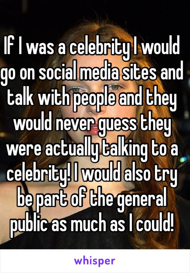 If I was a celebrity I would go on social media sites and talk with people and they would never guess they were actually talking to a celebrity! I would also try be part of the general public as much as I could!