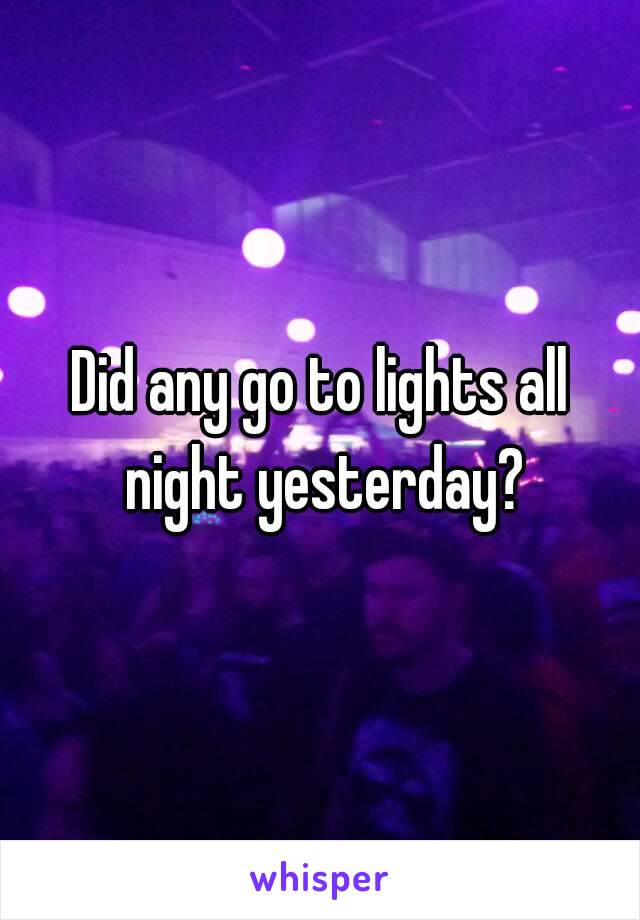 Did any go to lights all night yesterday?
