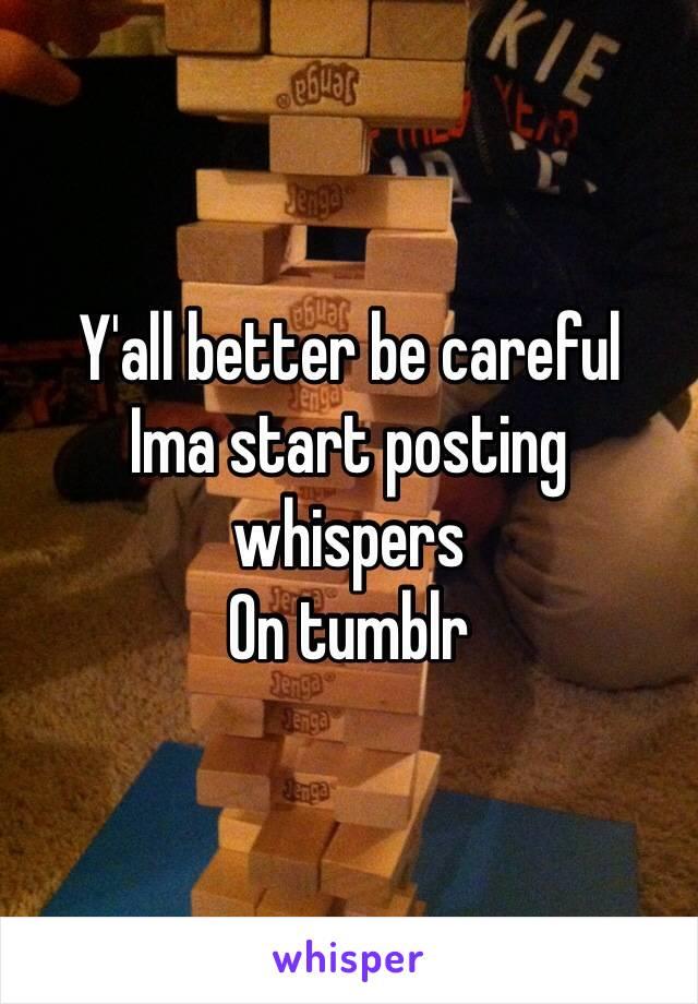 Y'all better be careful Ima start posting whispers On tumblr