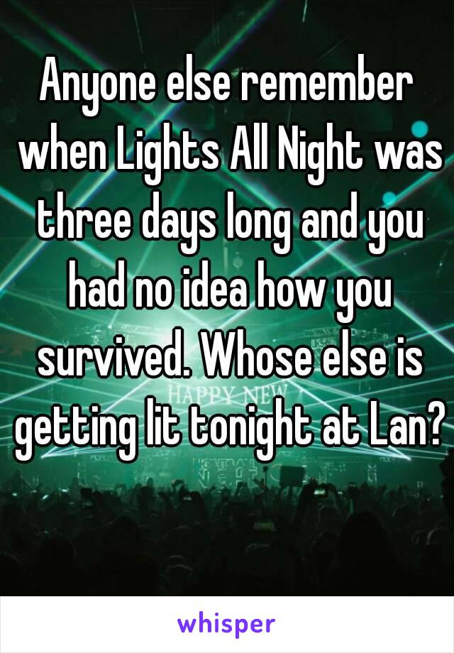 Anyone else remember when Lights All Night was three days long and you had no idea how you survived. Whose else is getting lit tonight at Lan?