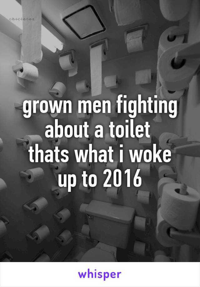 grown men fighting about a toilet  thats what i woke up to 2016