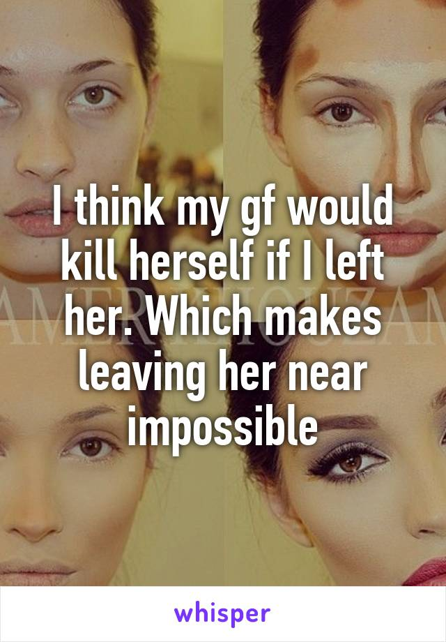 I think my gf would kill herself if I left her. Which makes leaving her near impossible