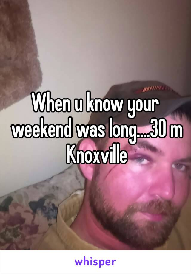 When u know your weekend was long....30 m Knoxville