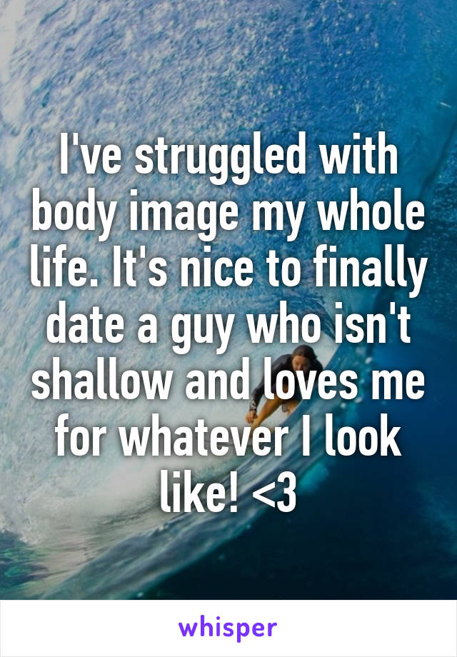 I've struggled with body image my whole life. It's nice to finally date a guy who isn't shallow and loves me for whatever I look like! <3