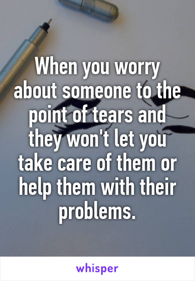 When you worry about someone to the point of tears and they won't let you take care of them or help them with their problems.
