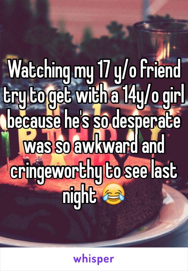 Watching my 17 y/o friend try to get with a 14y/o girl because he's so desperate was so awkward and cringeworthy to see last night 😂