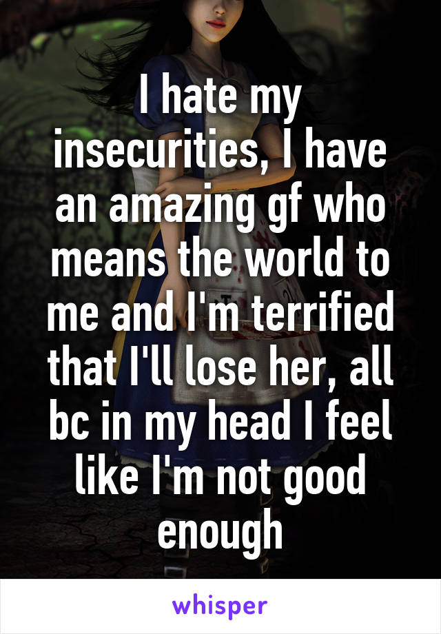 I hate my insecurities, I have an amazing gf who means the world to me and I'm terrified that I'll lose her, all bc in my head I feel like I'm not good enough