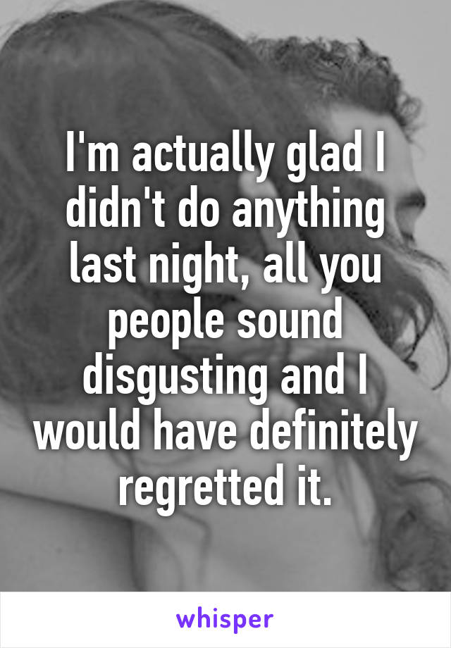 I'm actually glad I didn't do anything last night, all you people sound disgusting and I would have definitely regretted it.