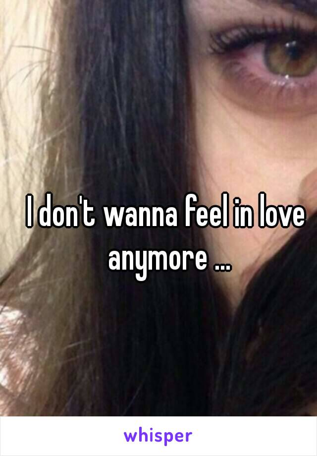 I don't wanna feel in love anymore ...