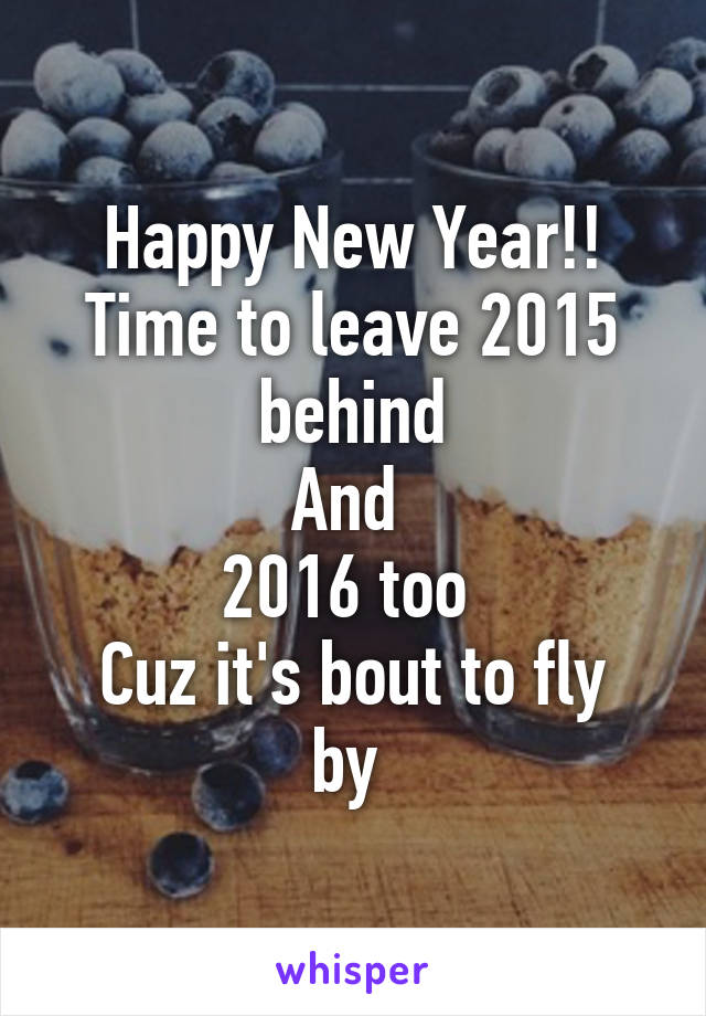 Happy New Year!! Time to leave 2015 behind And  2016 too  Cuz it's bout to fly by