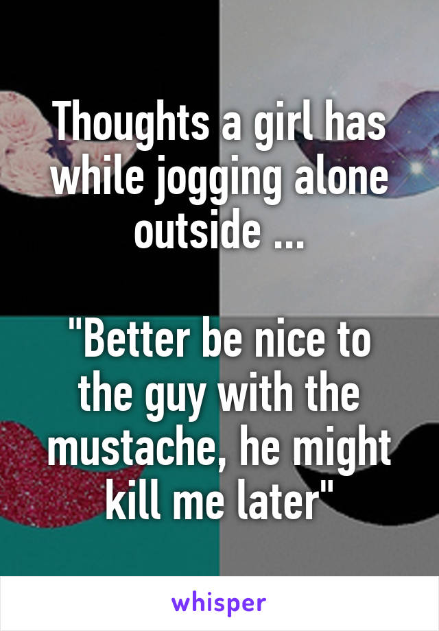 """Thoughts a girl has while jogging alone outside ...  """"Better be nice to the guy with the mustache, he might kill me later"""""""