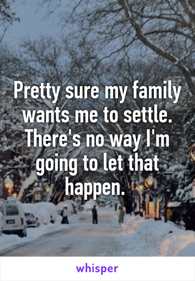 Pretty sure my family wants me to settle. There's no way I'm going to let that happen.